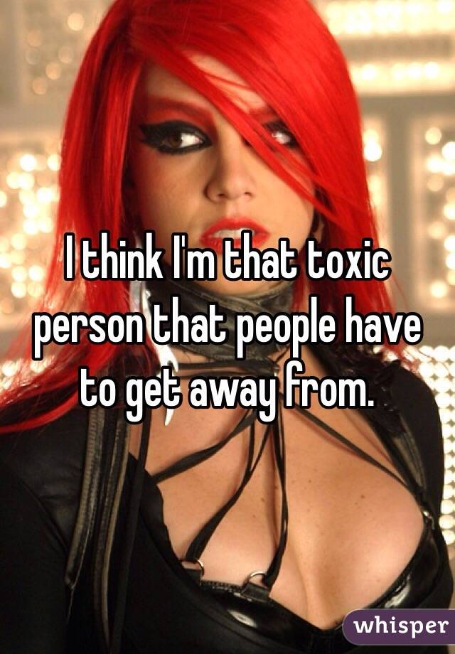 I think I'm that toxic person that people have to get away from.
