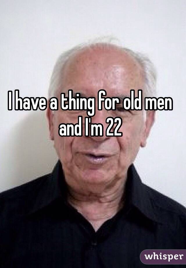 I have a thing for old men and I'm 22