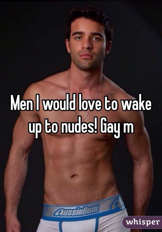 Men I would love to wake up to nudes! Gay m