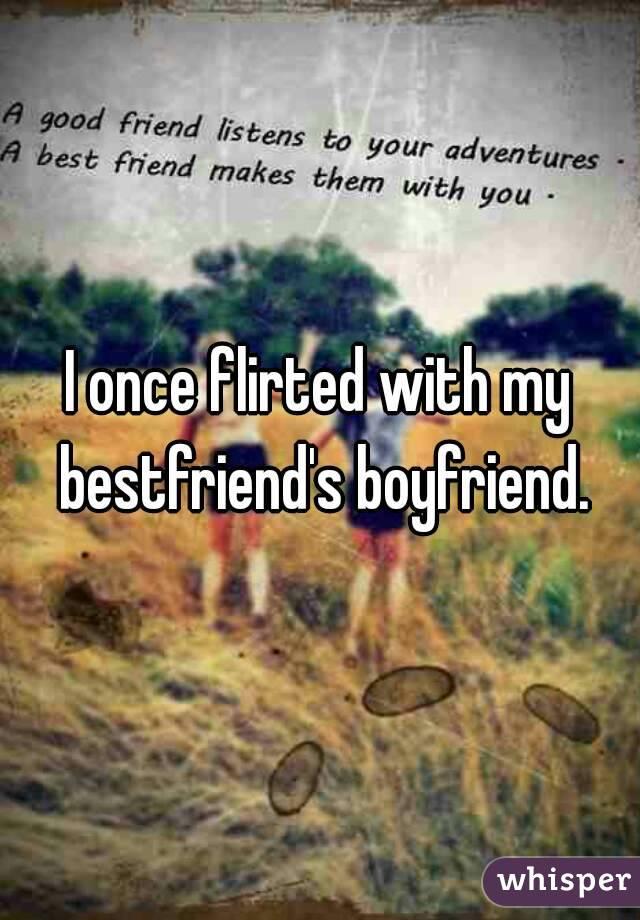 I once flirted with my bestfriend's boyfriend.