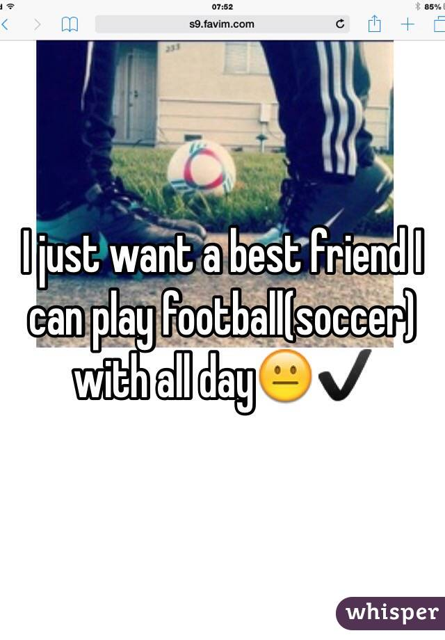 I just want a best friend I can play football(soccer) with all day😐✔️