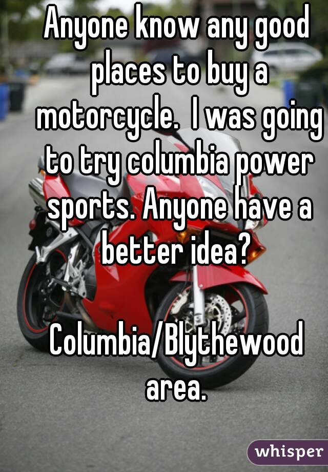 Anyone know any good places to buy a motorcycle.  I was going to try columbia power sports. Anyone have a better idea?   Columbia/Blythewood area.