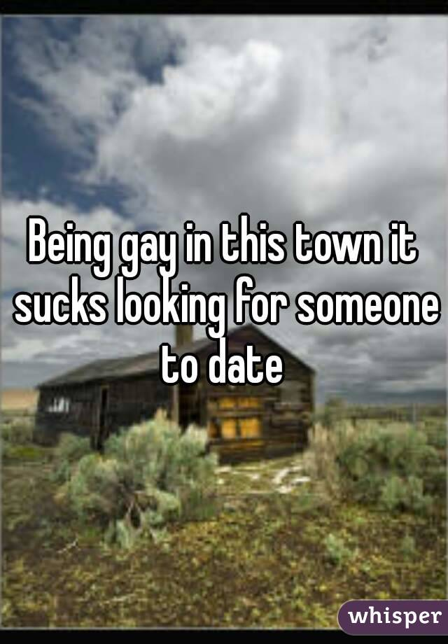 Being gay in this town it sucks looking for someone to date
