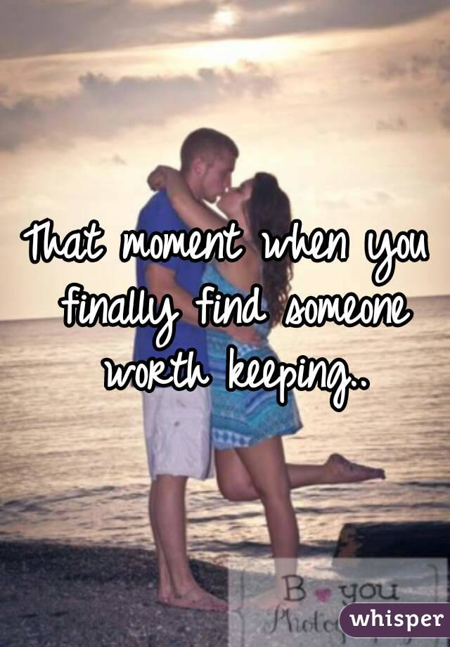 That moment when you finally find someone worth keeping..