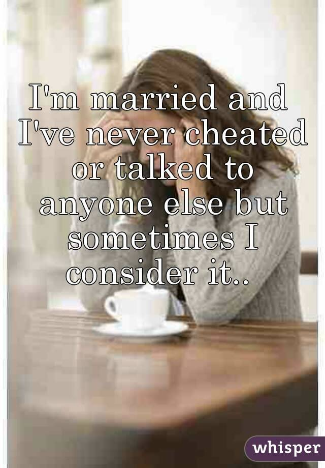 I'm married and I've never cheated or talked to anyone else but sometimes I consider it..