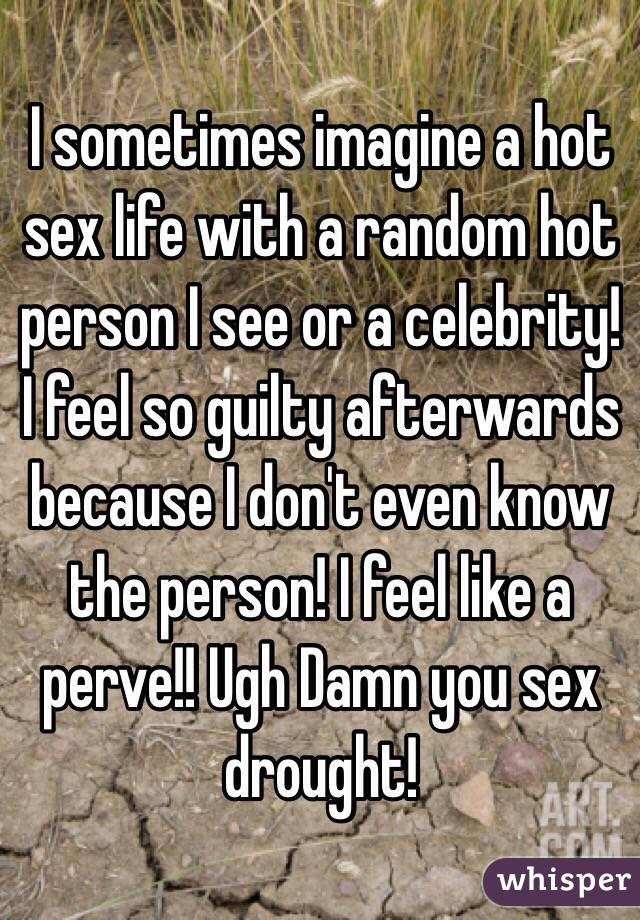 I sometimes imagine a hot sex life with a random hot person I see or a celebrity! I feel so guilty afterwards because I don't even know the person! I feel like a perve!! Ugh Damn you sex drought!