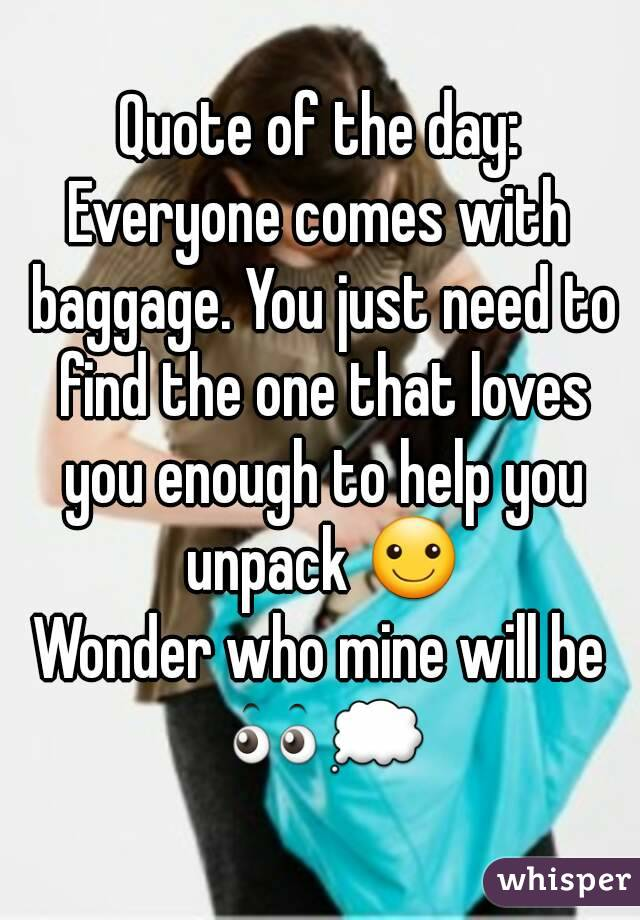 Quote of the day: Everyone comes with baggage. You just need to find the one that loves you enough to help you unpack ☺ Wonder who mine will be 👀💭