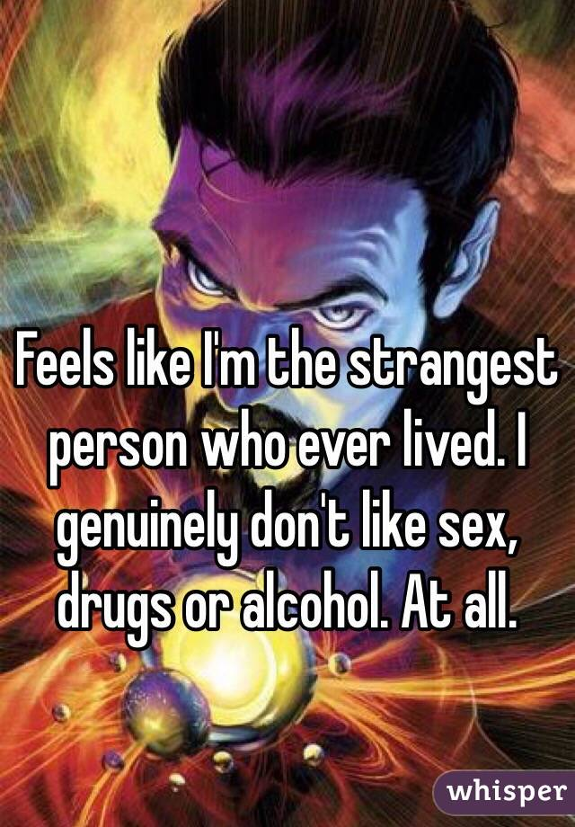 Feels like I'm the strangest person who ever lived. I genuinely don't like sex, drugs or alcohol. At all.