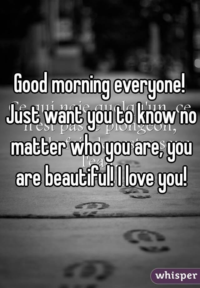 Good morning everyone! Just want you to know no matter who you are, you are beautiful! I love you!
