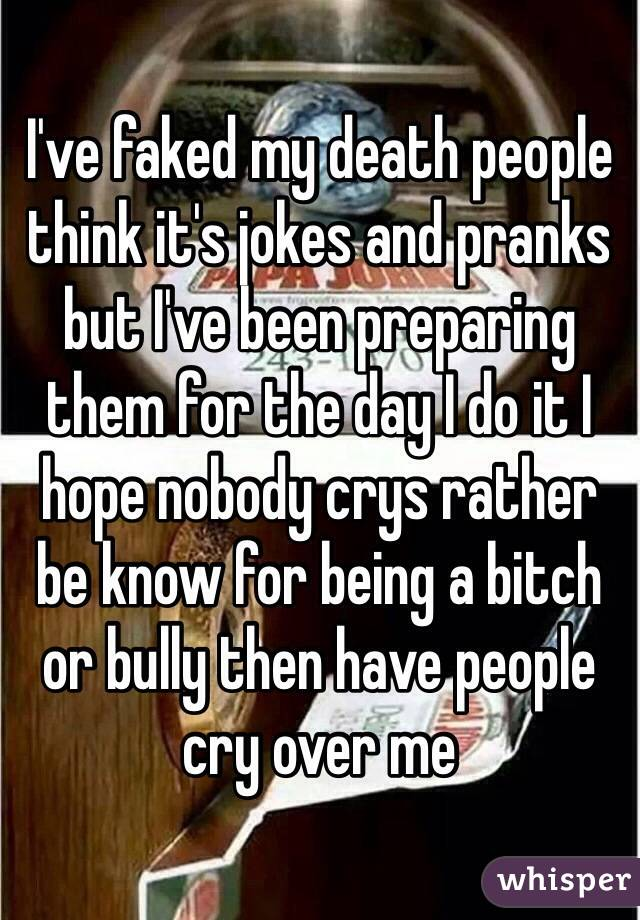 I've faked my death people think it's jokes and pranks but I've been preparing them for the day I do it I hope nobody crys rather be know for being a bitch or bully then have people cry over me
