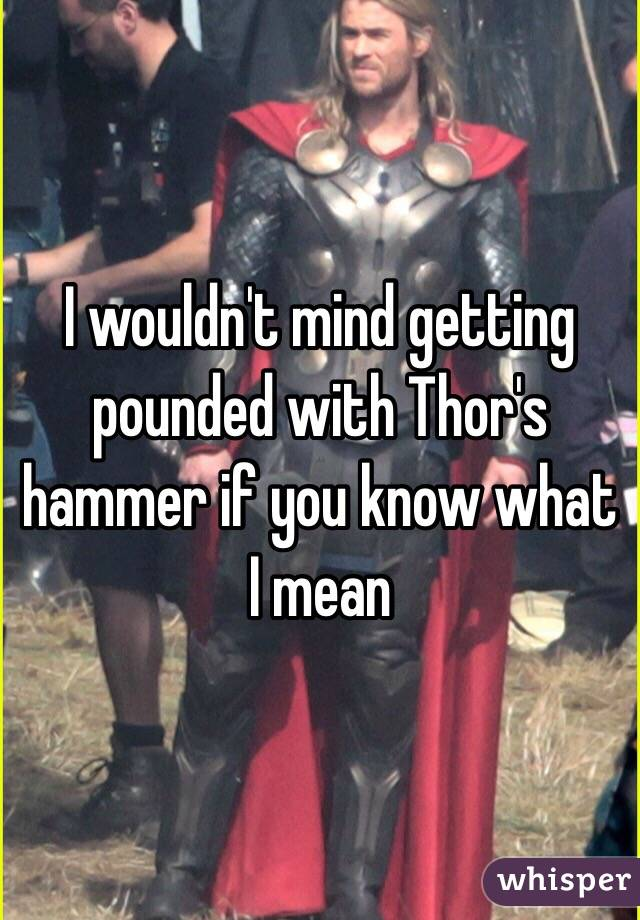 I wouldn't mind getting pounded with Thor's hammer if you know what I mean