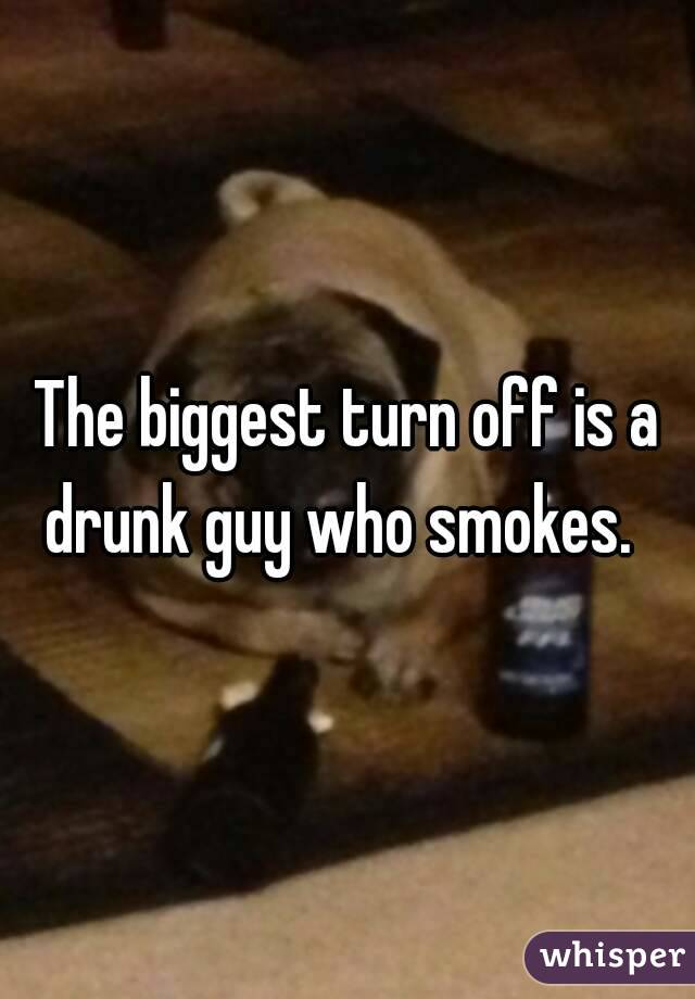 The biggest turn off is a drunk guy who smokes.