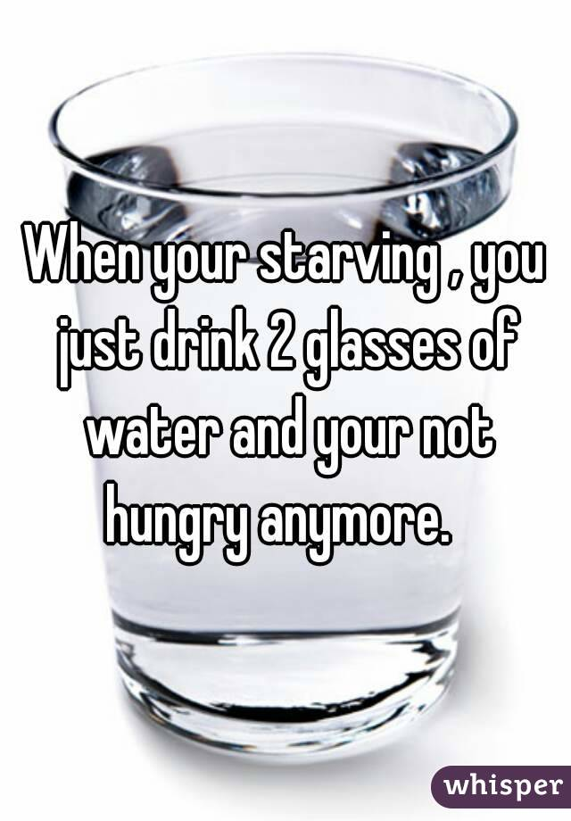 When your starving , you just drink 2 glasses of water and your not hungry anymore.