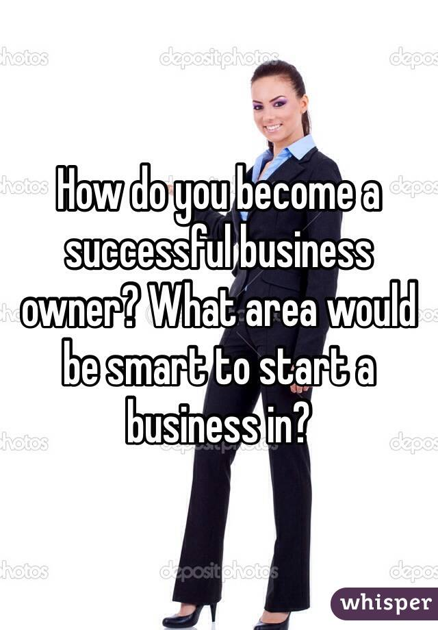 How do you become a successful business owner? What area would be smart to start a business in?
