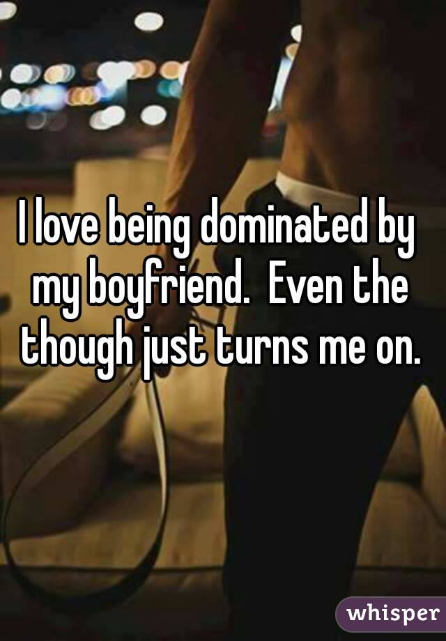 I love being dominated by my boyfriend.  Even the though just turns me on.