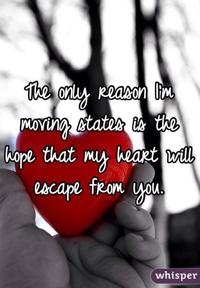 The only reason I'm moving states is the hope that my heart will escape from you.