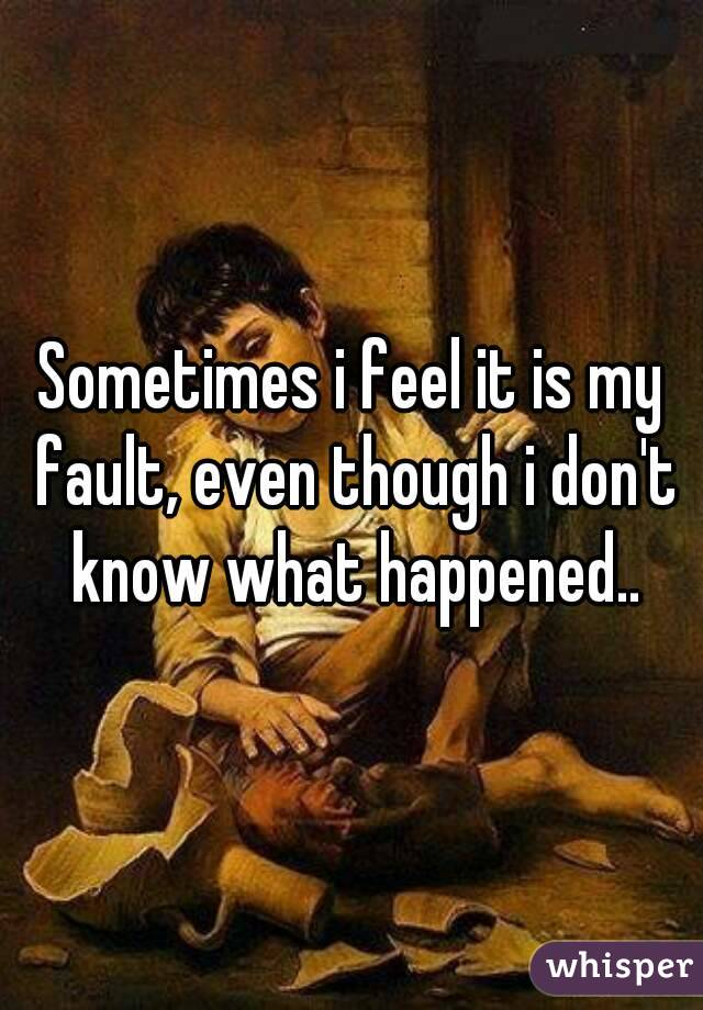 Sometimes i feel it is my fault, even though i don't know what happened..
