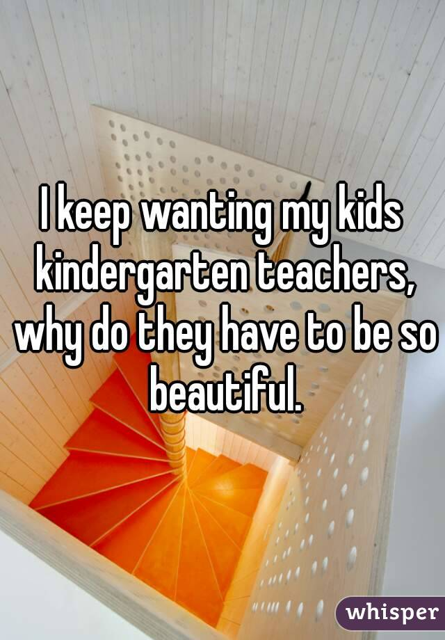 I keep wanting my kids kindergarten teachers, why do they have to be so beautiful.