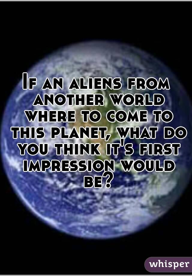 If an aliens from another world where to come to this planet, what do you think it's first impression would be?