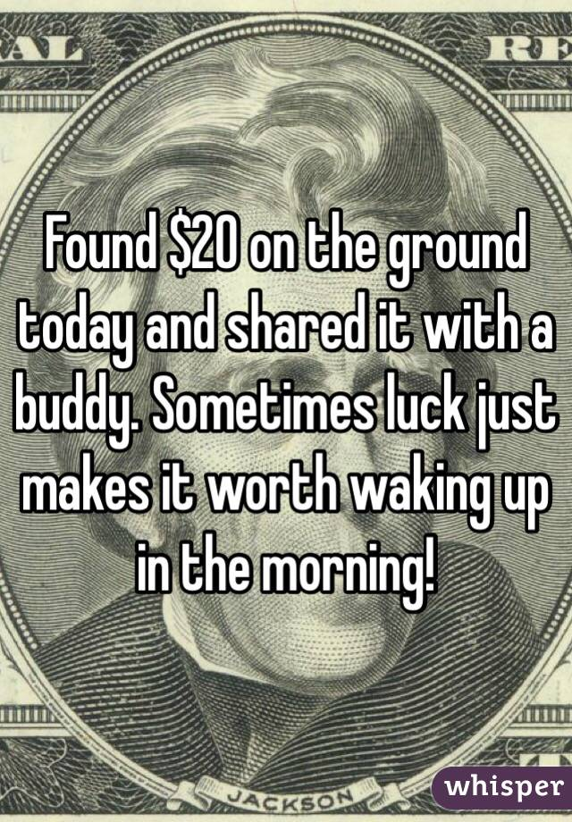 Found $20 on the ground today and shared it with a buddy. Sometimes luck just makes it worth waking up in the morning!