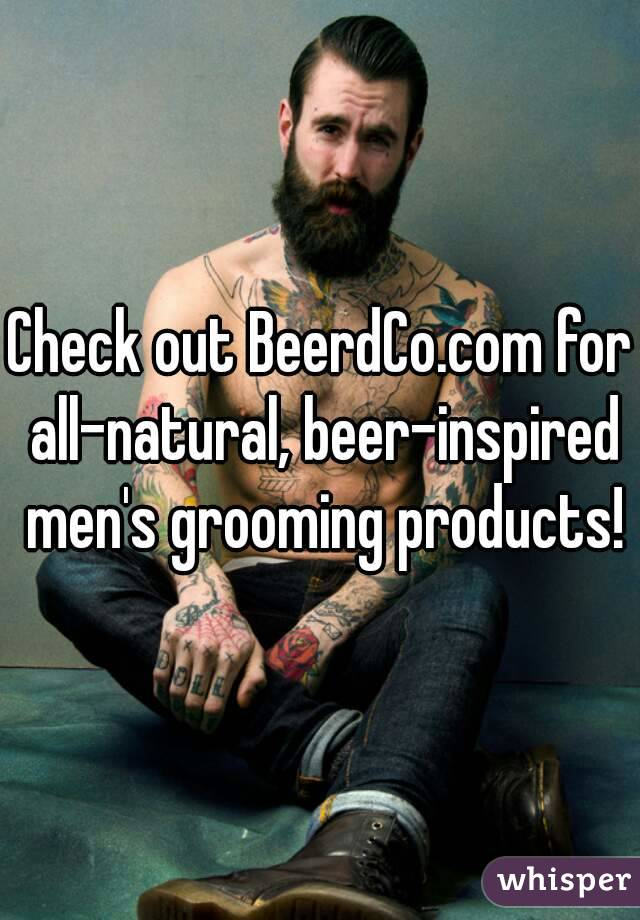 Check out BeerdCo.com for all-natural, beer-inspired men's grooming products!