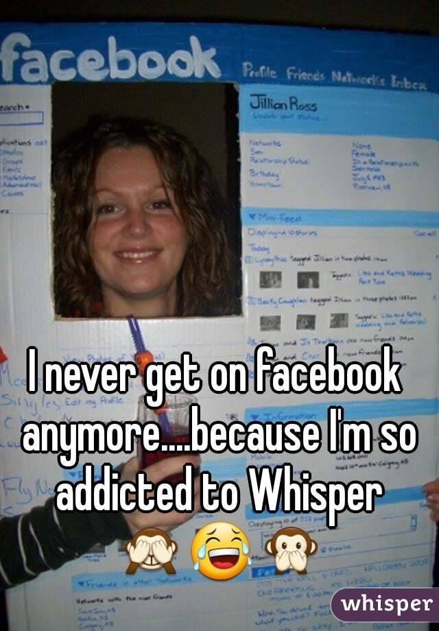 I never get on facebook anymore....because I'm so addicted to Whisper 🙈😂🙊