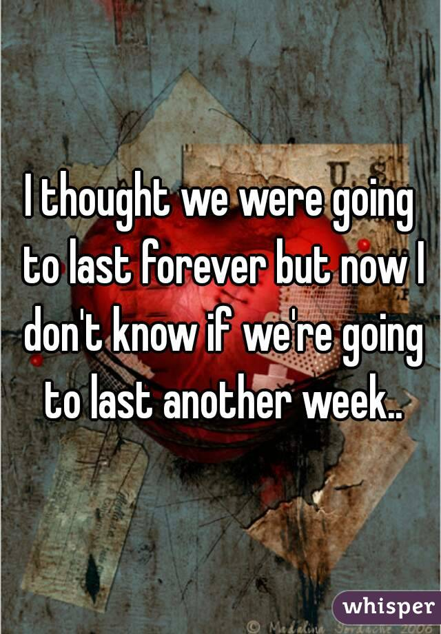 I thought we were going to last forever but now I don't know if we're going to last another week..
