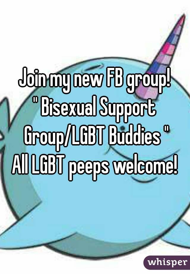"""Join my new FB group! """" Bisexual Support Group/LGBT Buddies """" All LGBT peeps welcome!"""
