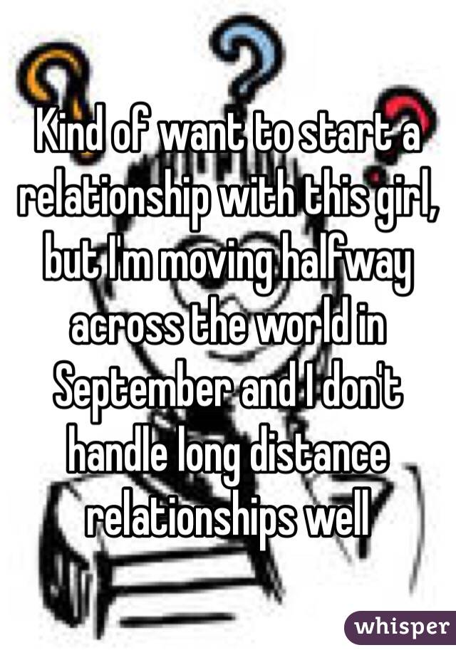 Kind of want to start a relationship with this girl, but I'm moving halfway across the world in September and I don't handle long distance relationships well