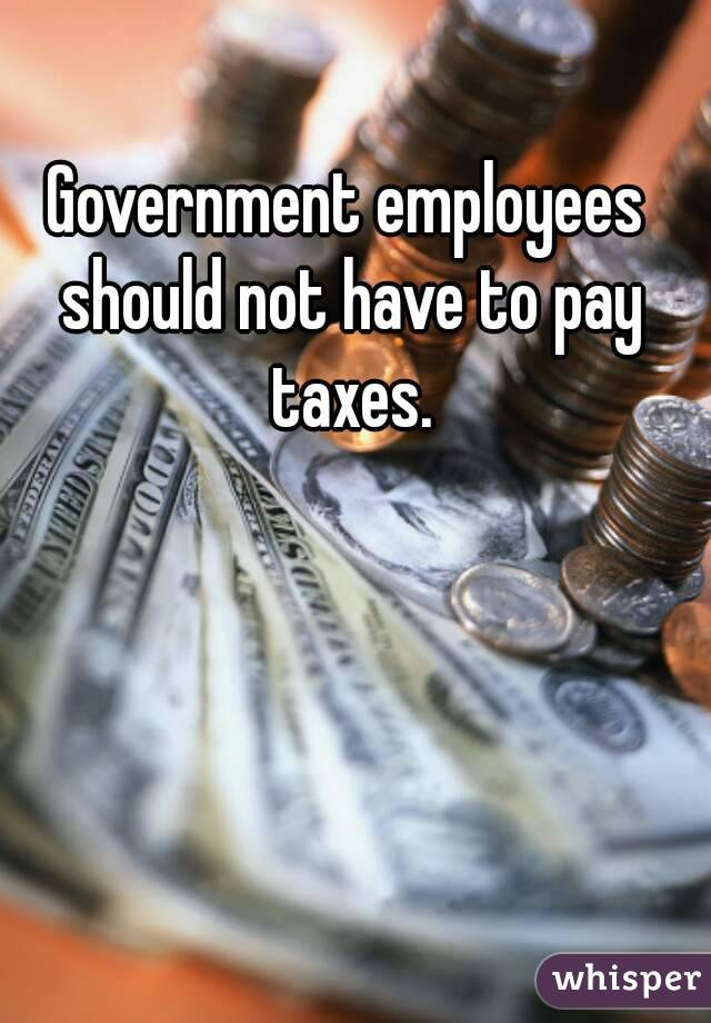 Government employees should not have to pay taxes.