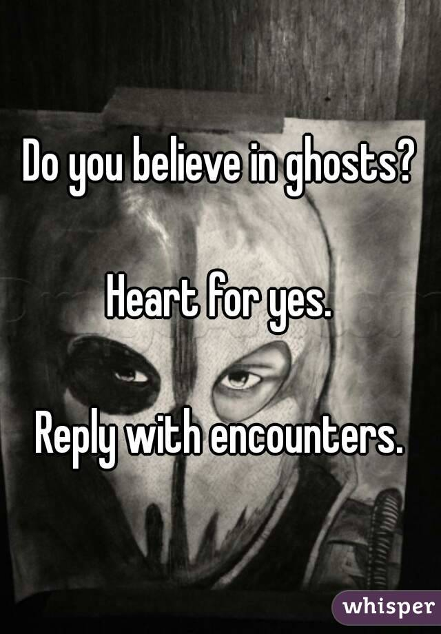 Do you believe in ghosts?  Heart for yes.  Reply with encounters.