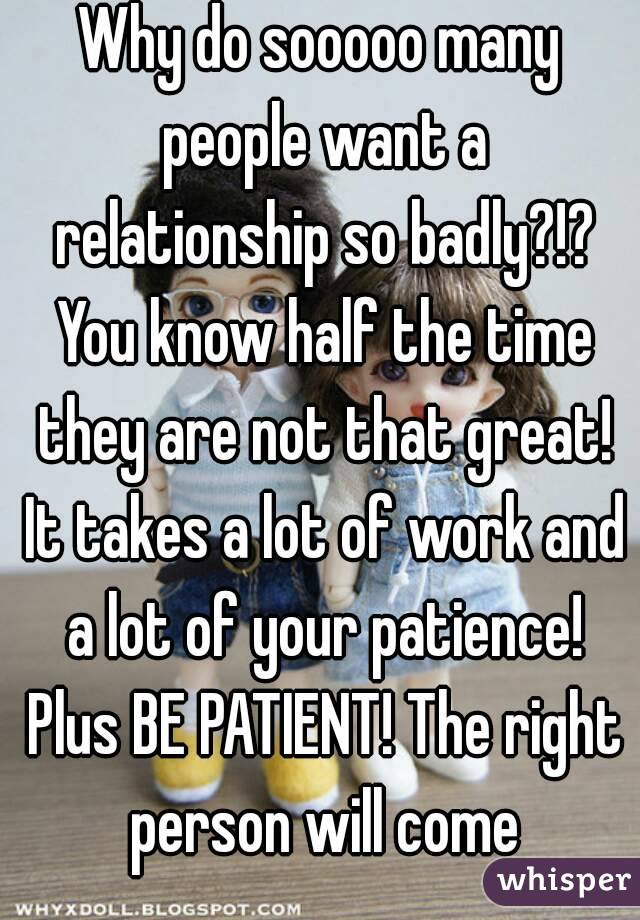 Why do sooooo many people want a relationship so badly?!? You know half the time they are not that great! It takes a lot of work and a lot of your patience! Plus BE PATIENT! The right person will come