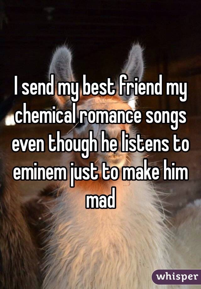 I send my best friend my chemical romance songs even though he listens to eminem just to make him mad