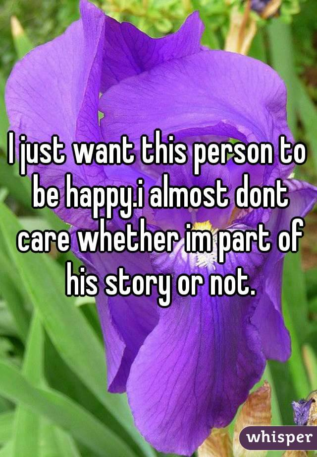 I just want this person to be happy.i almost dont care whether im part of his story or not.