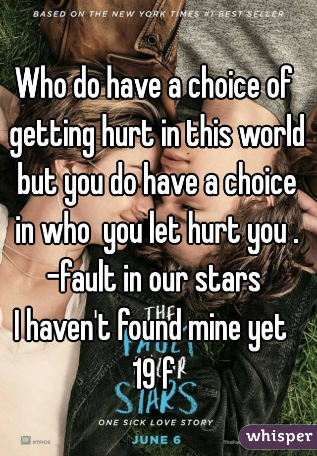 Who do have a choice of getting hurt in this world but you do have a choice in who  you let hurt you . -fault in our stars  I haven't found mine yet  19 f