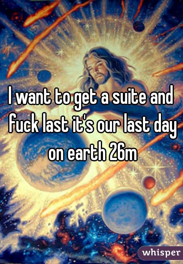 I want to get a suite and fuck last it's our last day on earth 26m