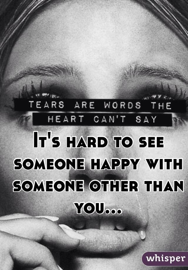 It's hard to see someone happy with someone other than you...