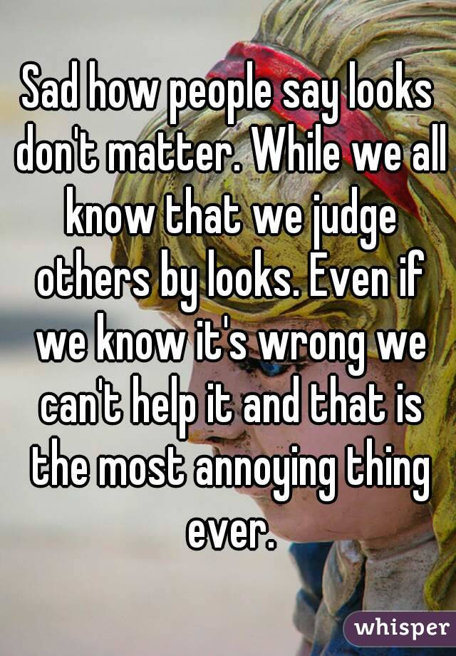 Sad how people say looks don't matter. While we all know that we judge others by looks. Even if we know it's wrong we can't help it and that is the most annoying thing ever.