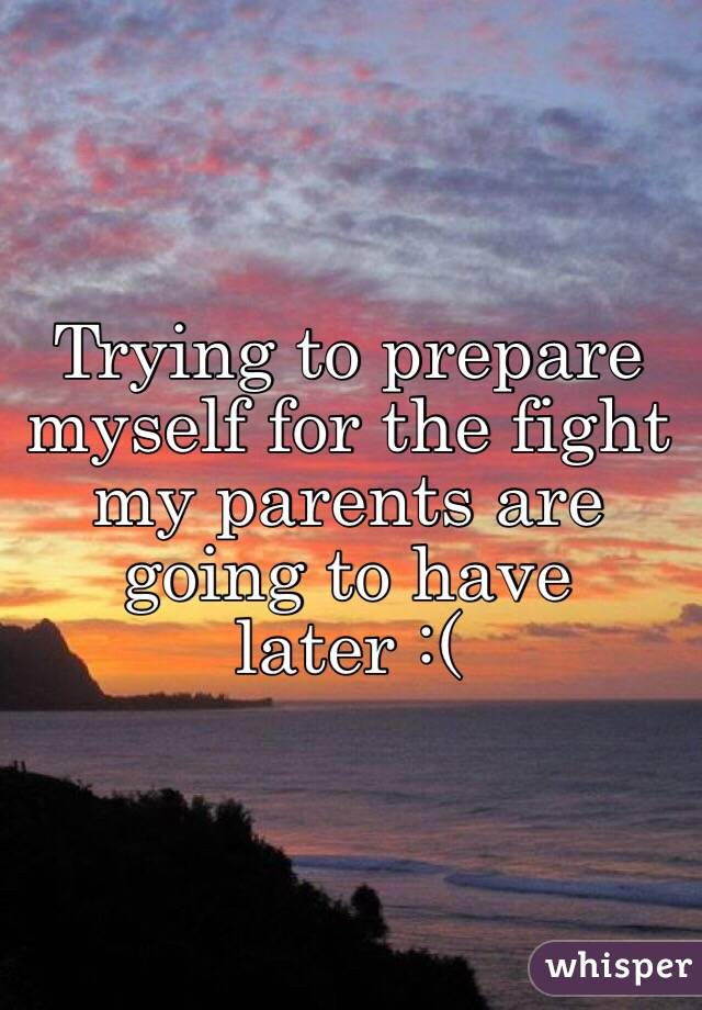 Trying to prepare myself for the fight my parents are going to have later :(