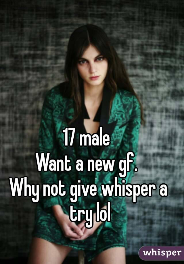 17 male  Want a new gf.  Why not give whisper a try lol