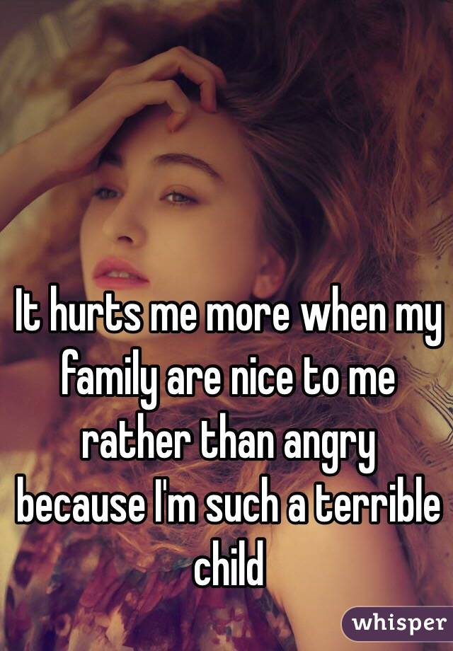 It hurts me more when my family are nice to me rather than angry because I'm such a terrible child