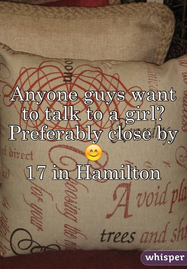 Anyone guys want to talk to a girl? Preferably close by 😊 17 in Hamilton