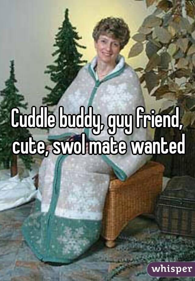 Cuddle buddy, guy friend, cute, swol mate wanted