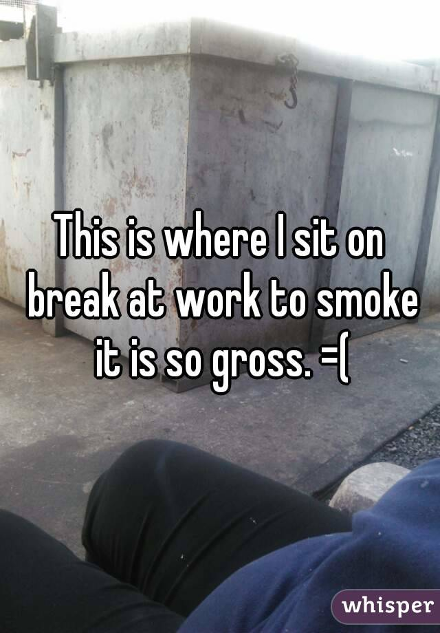 This is where I sit on break at work to smoke it is so gross. =(
