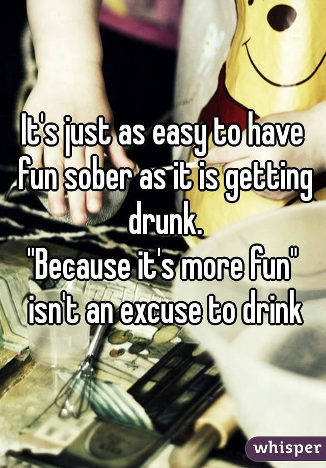 "It's just as easy to have fun sober as it is getting drunk. ""Because it's more fun"" isn't an excuse to drink"