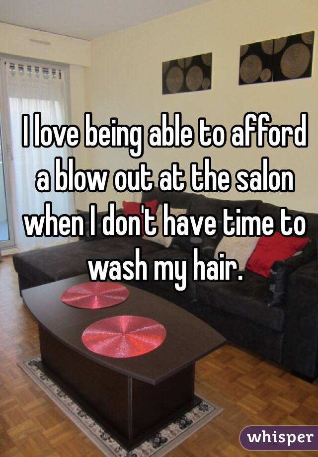 I love being able to afford a blow out at the salon when I don't have time to wash my hair.