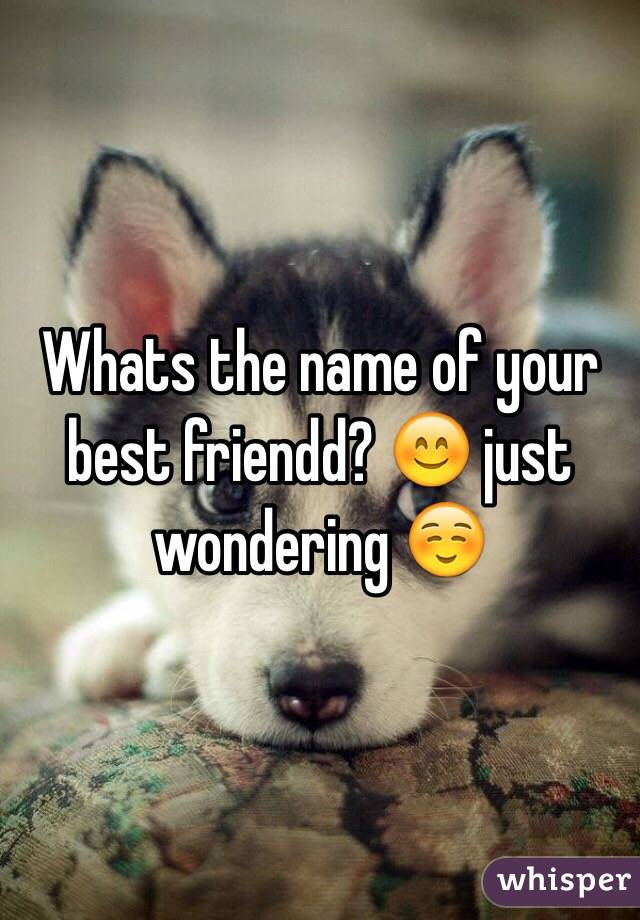 Whats the name of your best friendd? 😊 just wondering ☺️