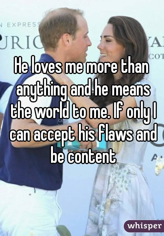 He loves me more than anything and he means the world to me. If only I can accept his flaws and be content