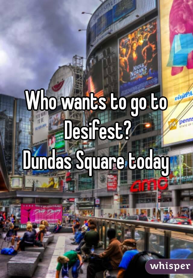 Who wants to go to Desifest? Dundas Square today