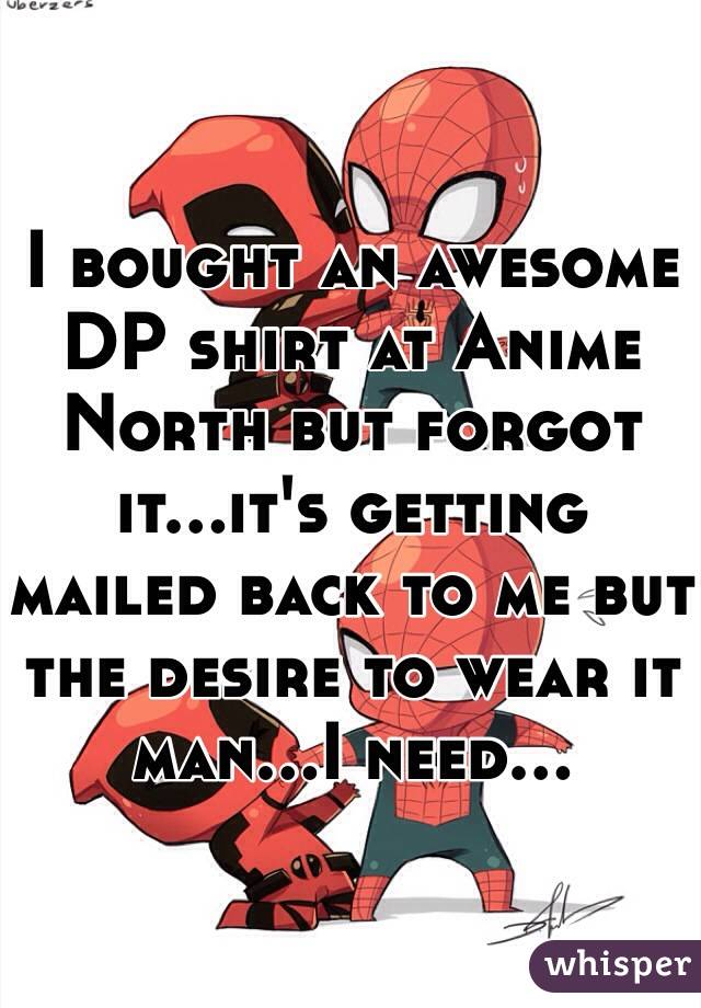 I bought an awesome DP shirt at Anime North but forgot it...it's getting mailed back to me but the desire to wear it man...I need...